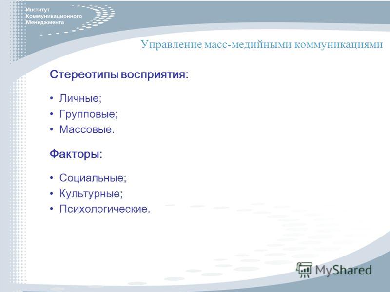 Управление масс-медийными коммуникациями Стереотипы восприятия: Личные; Групповые; Массовые. Факторы: Социальные; Культурные; Психологические.