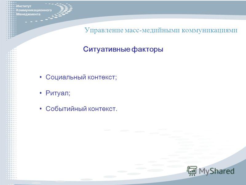 Управление масс-медийными коммуникациями Ситуативные факторы Социальный контекст; Ритуал; Событийный контекст.