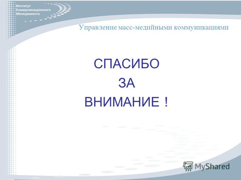 Управление масс-медийными коммуникациями СПАСИБО ЗА ВНИМАНИЕ !