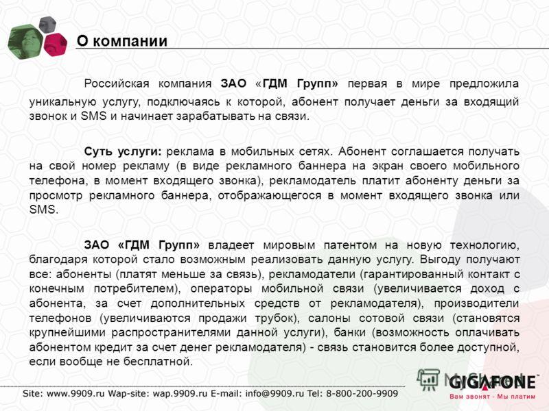 Российская компания ЗАО «ГДМ Групп» первая в мире предложила уникальную услугу, подключаясь к которой, абонент получает деньги за входящий звонок и SMS и начинает зарабатывать на связи. Суть услуги: реклама в мобильных сетях. Абонент соглашается полу