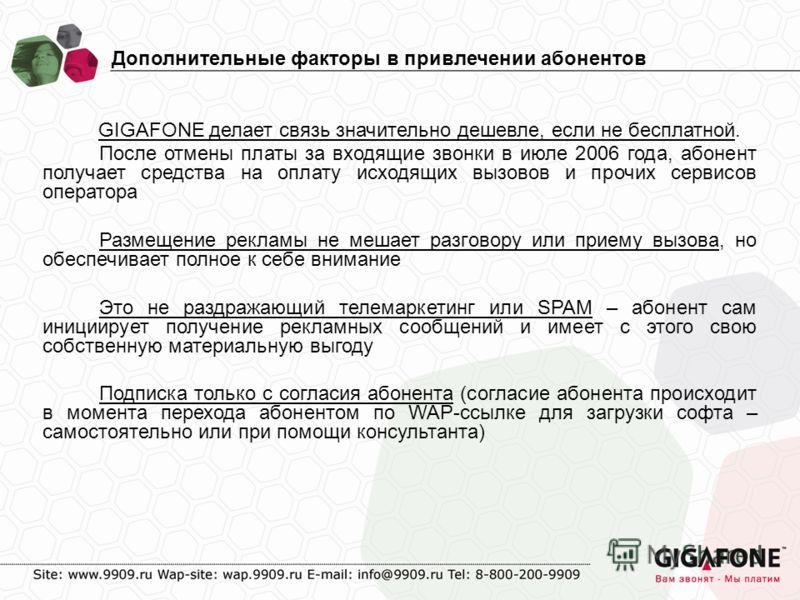 Дополнительные факторы в привлечении абонентов GIGAFONE делает связь значительно дешевле, если не бесплатной. После отмены платы за входящие звонки в июле 2006 года, абонент получает средства на оплату исходящих вызовов и прочих сервисов оператора Ра