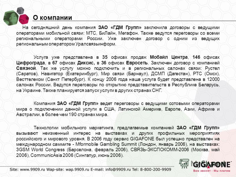 На сегодняшний день компания ЗАО «ГДМ Групп» заключила договоры с ведущими операторами мобильной связи: МТС, БиЛайн, Мегафон. Также ведутся переговоры со всеми региональными операторами России. Уже заключен договор с одним из ведущих региональным опе