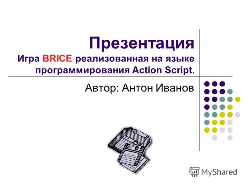 Презентация Игра BRICE реализованная на языке программирования Action Script. Автор: Антон Иванов