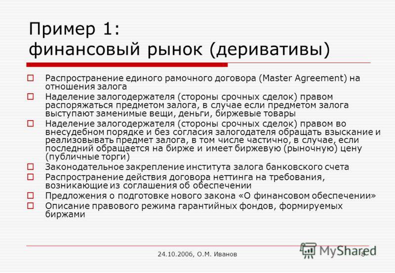 24.10.2006, О.М. Иванов8 Пример 1: финансовый рынок (деривативы) Распространение единого рамочного договора (Master Agreement) на отношения залога Наделение залогодержателя (стороны срочных сделок) правом распоряжаться предметом залога, в случае если
