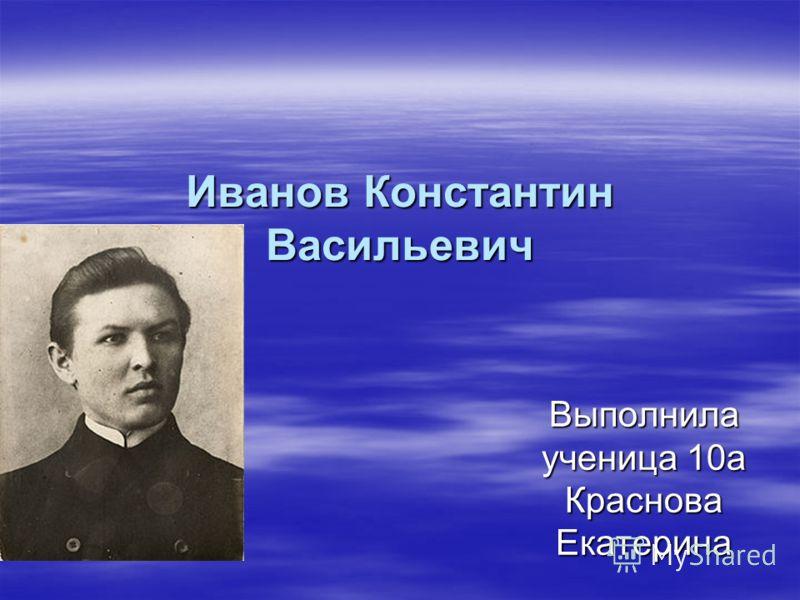 Иванов Константин Васильевич Выполнила ученица 10а Краснова Екатерина