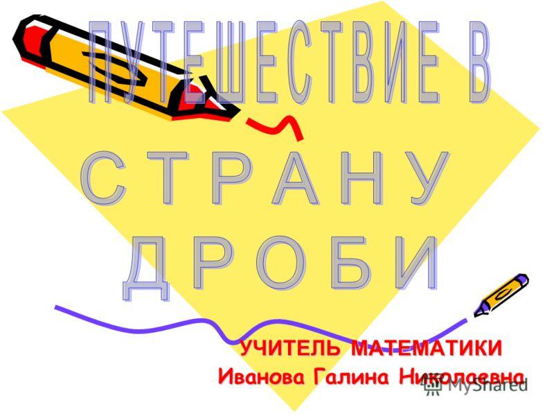 УЧИТЕЛЬ МАТЕМАТИКИ Иванова Галина Николаевна