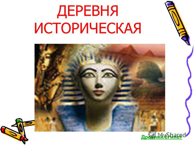 ДЕРЕВНЯ ИСТОРИЧЕСКАЯ Древний Египет