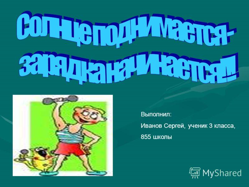 Выполнил: Иванов Сергей, ученик 3 класса, 855 школы