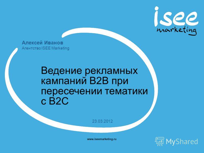 Алексей Иванов Агентство ISEE Marketing www.iseemarketing.ru 23.03.2012 Ведение рекламных кампаний В2В при пересечении тематики с B2C
