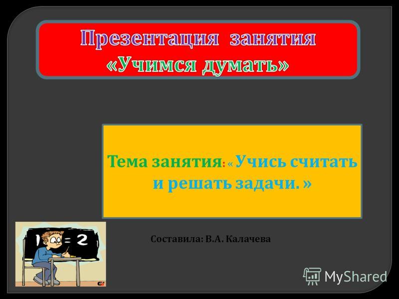 Тема занятия : « Учись считать и решать задачи. » Составила : В. А. Калачева