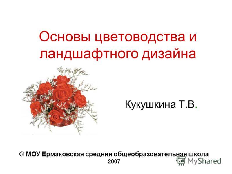 Основы цветоводства и ландшафтного дизайна Кукушкина Т.В. © МОУ Ермаковская средняя общеобразовательная школа 2007
