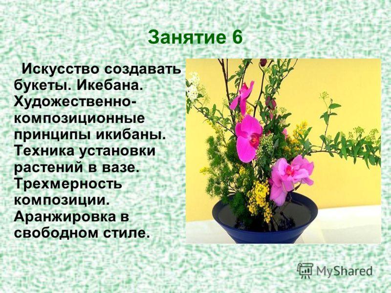 Занятие 6 Искусство создавать букеты. Икебана. Художественно- композиционные принципы икибаны. Техника установки растений в вазе. Трехмерность композиции. Аранжировка в свободном стиле.