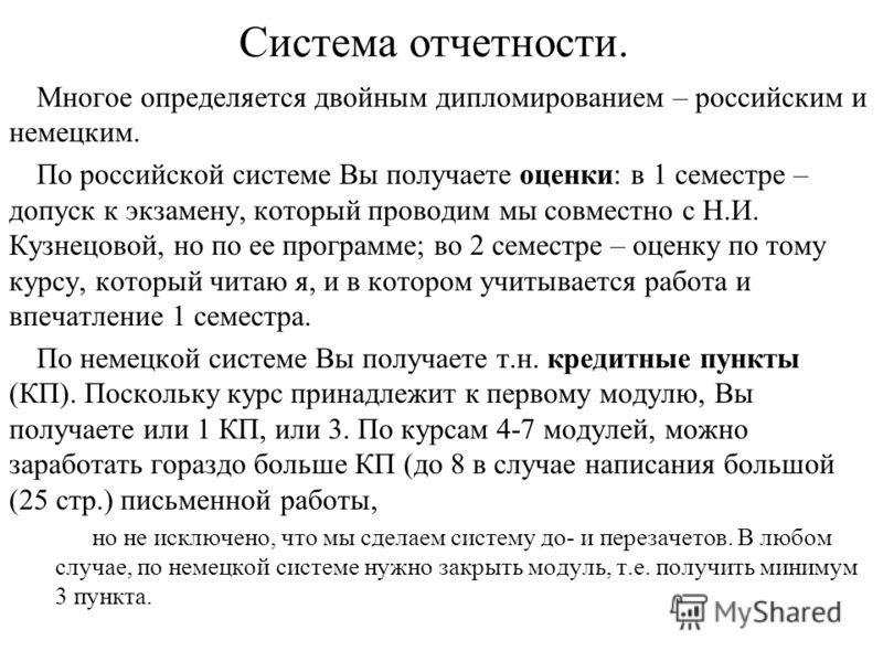 Система отчетности. Многое определяется двойным дипломированием – российским и немецким. По российской системе Вы получаете оценки: в 1 семестре – допуск к экзамену, который проводим мы совместно с Н.И. Кузнецовой, но по ее программе; во 2 семестре –