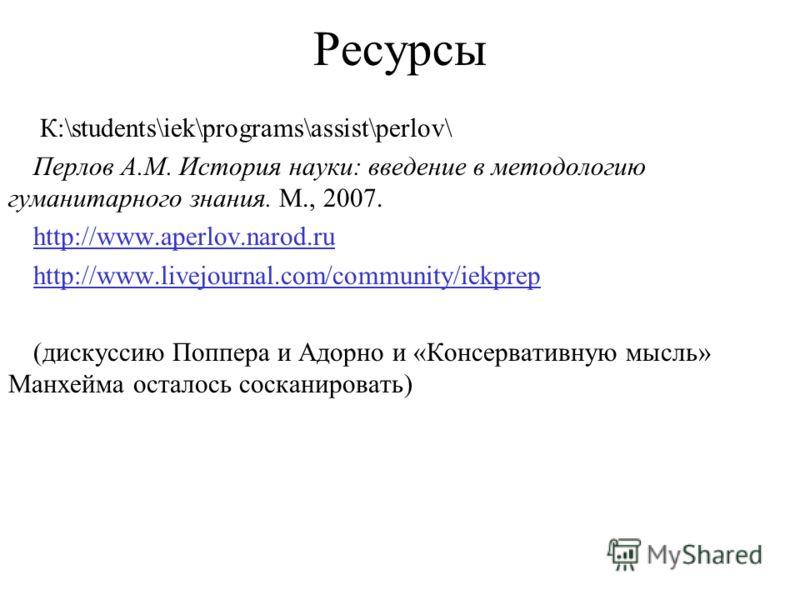 Ресурсы К:\students\iek\programs\assist\perlov\ Перлов А.М. История науки: введение в методологию гуманитарного знания. М., 2007. http://www.aperlov.narod.ru http://www.livejournal.com/community/iekprep (дискуссию Поппера и Адорно и «Консервативную м
