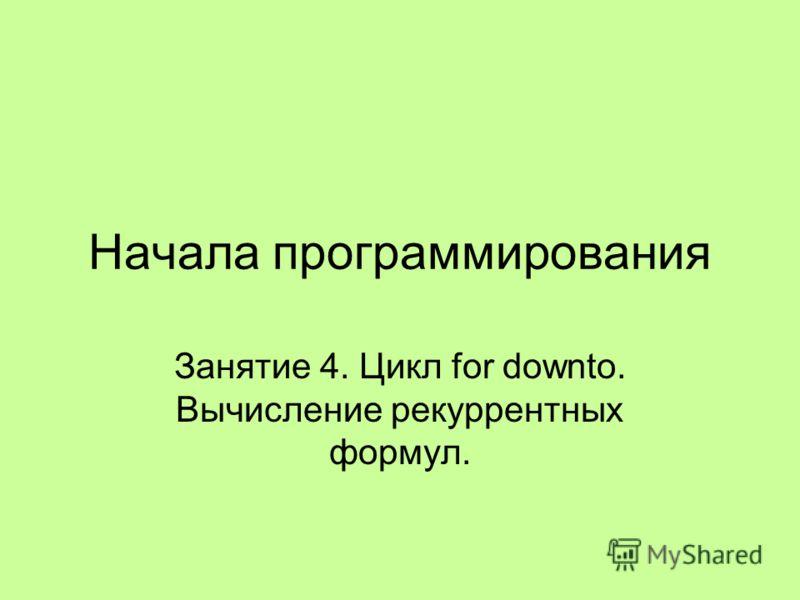 Начала программирования Занятие 4. Цикл for downto. Вычисление рекуррентных формул.