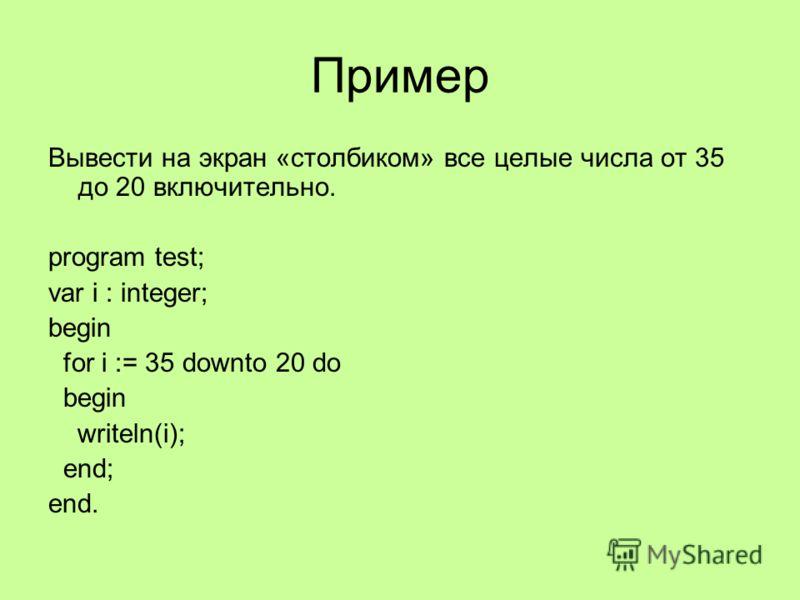 Пример Вывести на экран «столбиком» все целые числа от 35 до 20 включительно. program test; var i : integer; begin for i := 35 downto 20 do begin writeln(i); end; end.