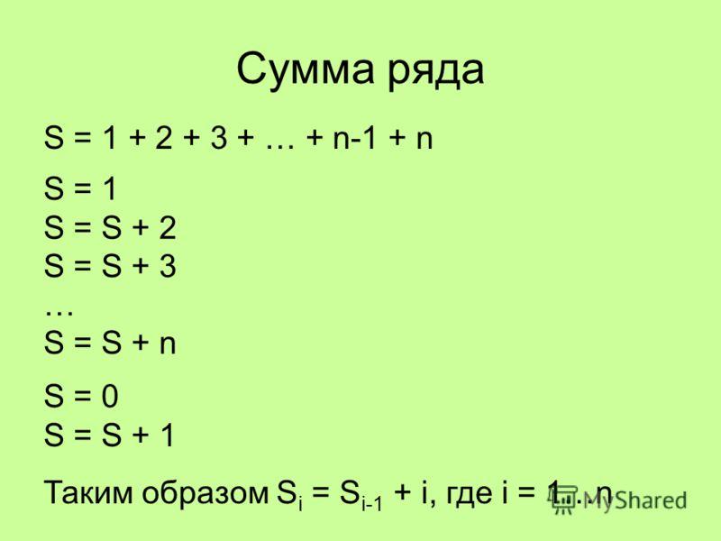 Сумма ряда S = 1 + 2 + 3 + … + n-1 + n S = 1 S = S + 2 S = S + 3 … S = S + n S = 0 S = S + 1 Таким образом S i = S i-1 + i, где i = 1…n