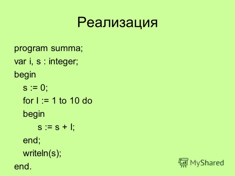 Реализация program summa; var i, s : integer; begin s := 0; for I := 1 to 10 do begin s := s + I; end; writeln(s); end.