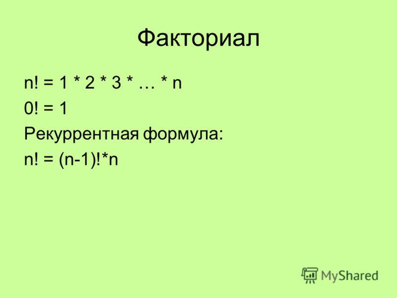 Факториал n! = 1 * 2 * 3 * … * n 0! = 1 Рекуррентная формула: n! = (n-1)!*n