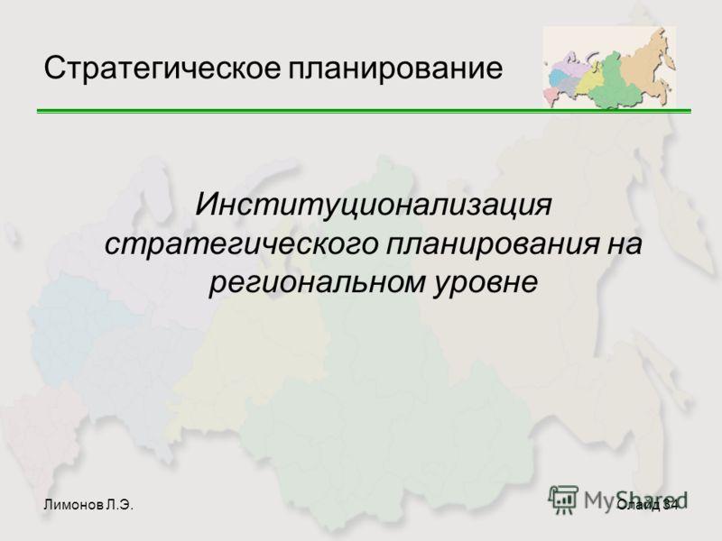 Лимонов Л.Э.Слайд 34 Стратегическое планирование Институционализация стратегического планирования на региональном уровне