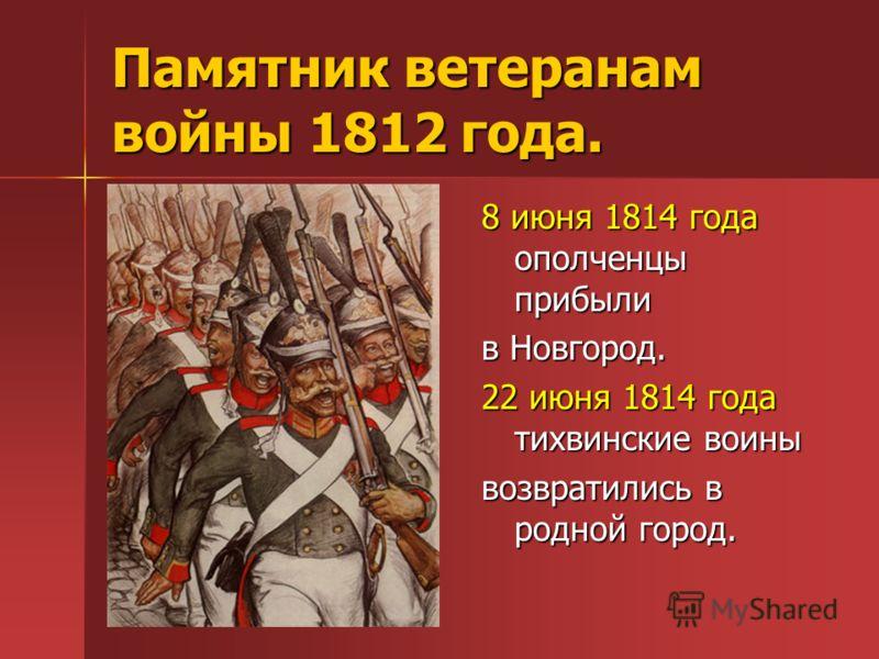 Памятник ветеранам войны 1812 года. 8 июня 1814 года ополченцы прибыли в Новгород. 22 июня 1814 года тихвинские воины возвратились в родной город.