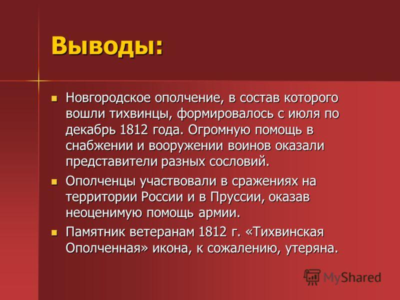 Выводы: Новгородское ополчение, в состав которого вошли тихвинцы, формировалось с июля по декабрь 1812 года. Огромную помощь в снабжении и вооружении воинов оказали представители разных сословий. Новгородское ополчение, в состав которого вошли тихвин