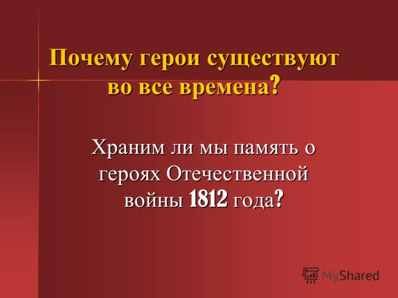 Почему герои существуют во все времена ? Храним ли мы память о героях Отечественной войны 1812 года ?
