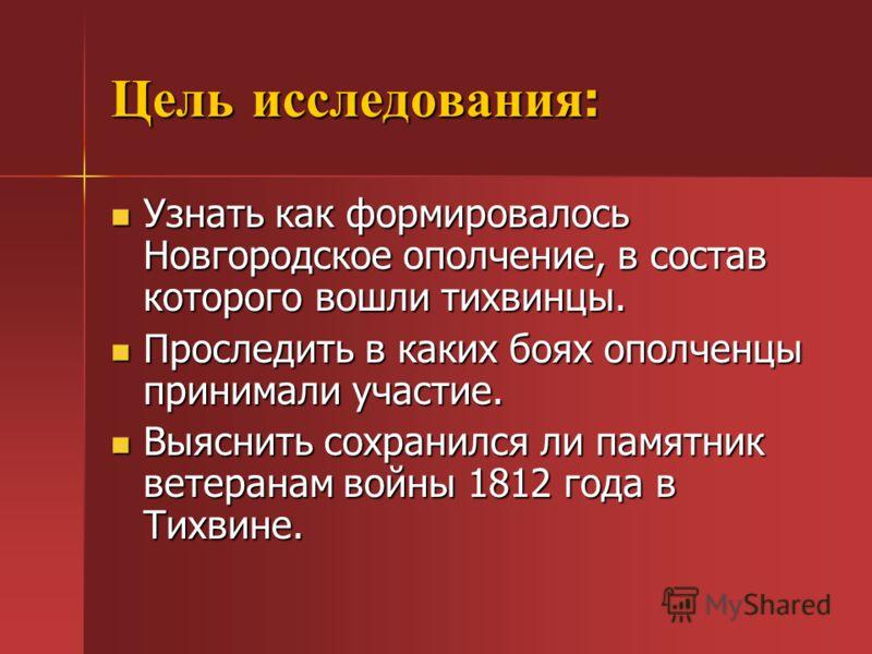 Цель исследования : Узнать как формировалось Новгородское ополчение, в состав которого вошли тихвинцы. Узнать как формировалось Новгородское ополчение, в состав которого вошли тихвинцы. Проследить в каких боях ополченцы принимали участие. Проследить