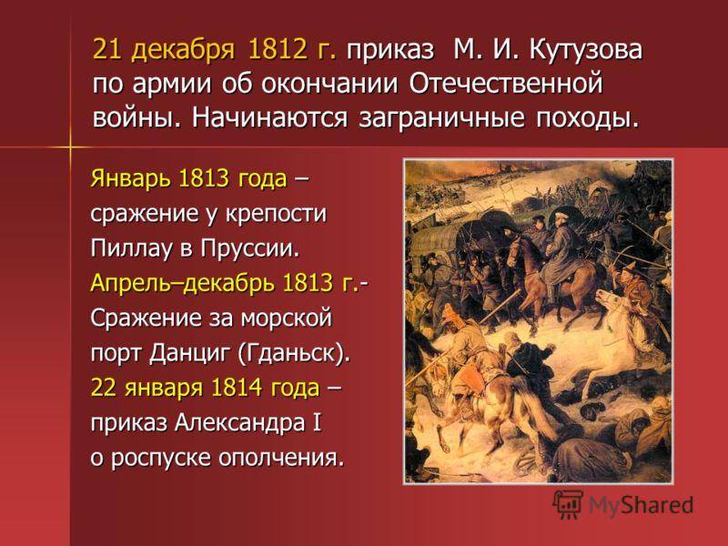 21 декабря 1812 г. приказ М. И. Кутузова по армии об окончании Отечественной войны. Начинаются заграничные походы. Январь 1813 года – сражение у крепости Пиллау в Пруссии. Апрель–декабрь 1813 г.- Сражение за морской порт Данциг (Гданьск). 22 января 1