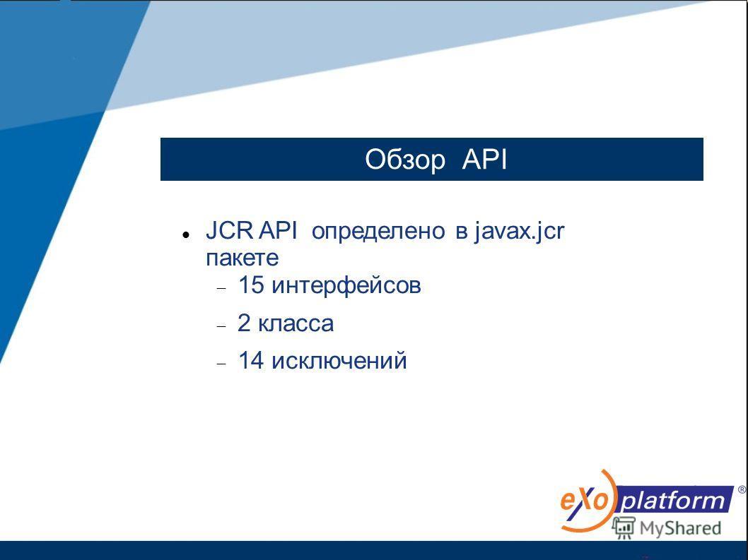 Обзор АPI JCR API определено в javax.jcr пакете 15 интерфейсов 2 класса 14 исключений