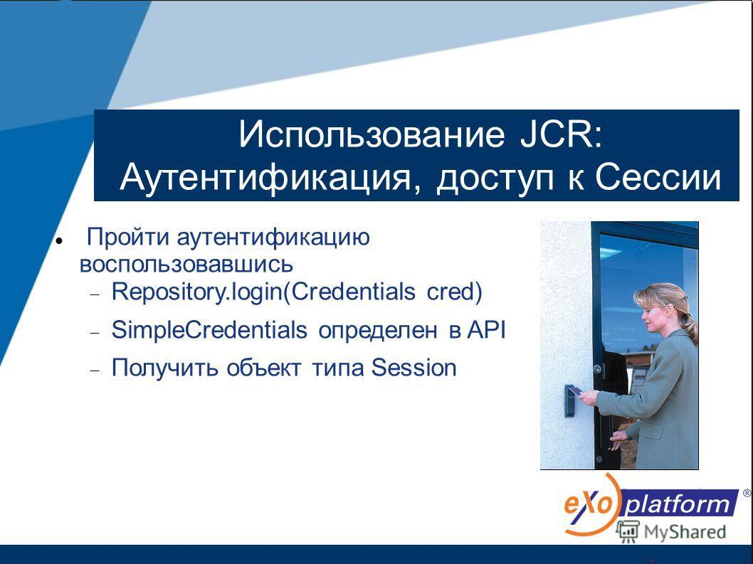 Использование JCR: Аутентификация, доступ к Сессии Пройти аутентификацию воспользовавшись Repository.login(Credentials cred) SimpleCredentials определен в API Получить объект типа Session