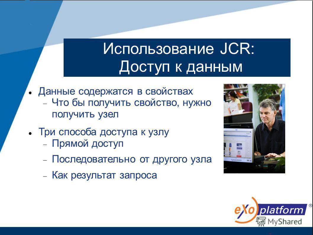 Использование JCR: Доступ к данным Данные содержатся в свойствах Что бы получить свойство, нужно получить узел Три способа доступа к узлу Прямой доступ Последовательно от другого узла Как результат запроса