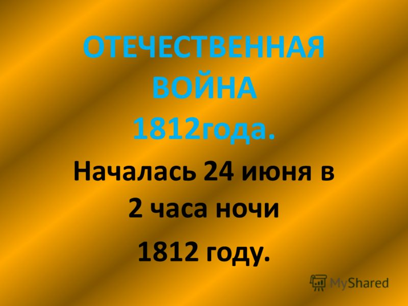 ОТЕЧЕСТВЕННАЯ ВОЙНА 1812года. Началась 24 июня в 2 часа ночи 1812 году.
