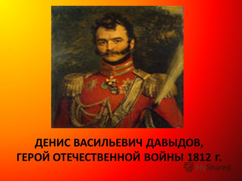ДЕНИС ВАСИЛЬЕВИЧ ДАВЫДОВ, ГЕРОЙ ОТЕЧЕСТВЕННОЙ ВОЙНЫ 1812 г.