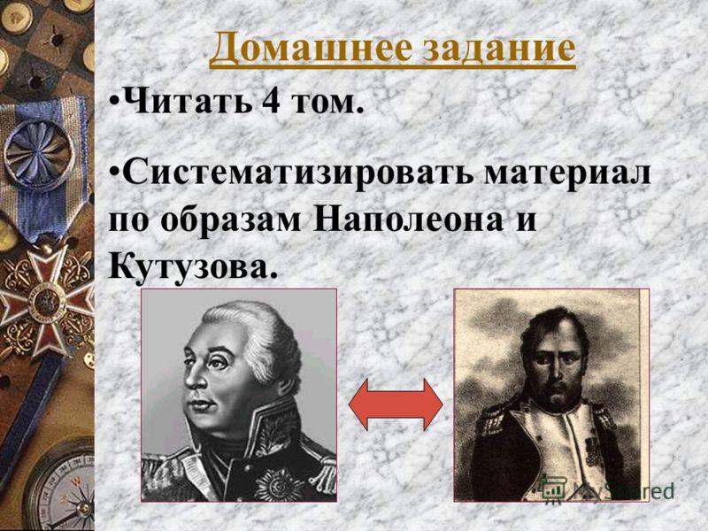 Домашнее задание Читать 4 том. Систематизировать материал по образам Наполеона и Кутузова.