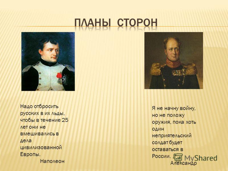 Надо отбросить русских в их льды, чтобы в течение 25 лет они не вмешивались в дела цивилизованной Европы. Наполеон Я не начну войну, но не положу оружия, пока хоть один неприятельский солдат будет оставаться в России. Александр