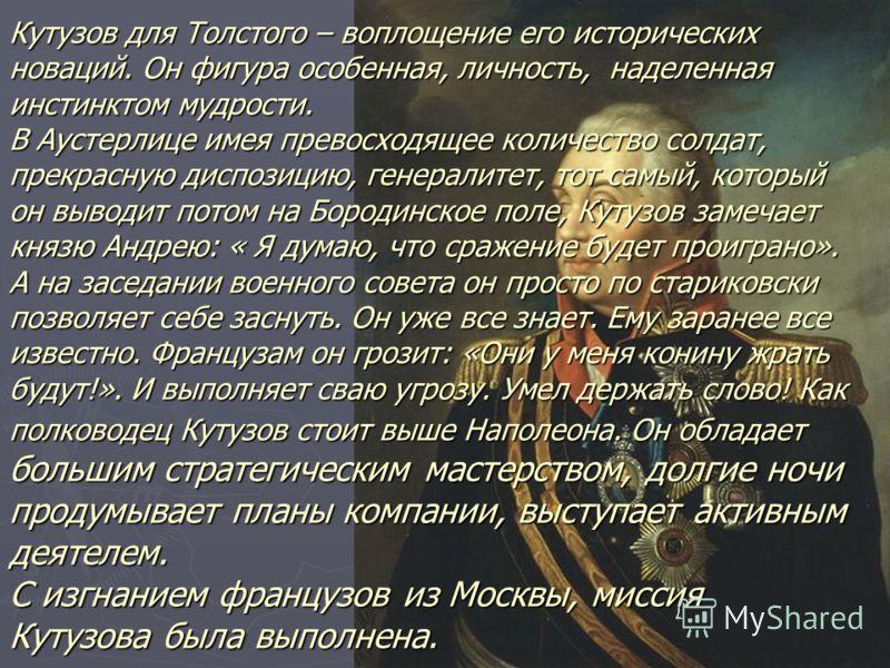 Кутузов для Толстого – воплощение его исторических новаций. Он фигура особенная, личность, наделенная инстинктом мудрости. В Аустерлице имея превосходящее количество солдат, прекрасную диспозицию, генералитет, тот самый, который он выводит потом на Б