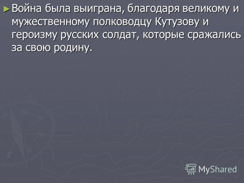 Война была выиграна, благодаря великому и мужественному полководцу Кутузову и героизму русских солдат, которые сражались за свою родину. Война была выиграна, благодаря великому и мужественному полководцу Кутузову и героизму русских солдат, которые ср