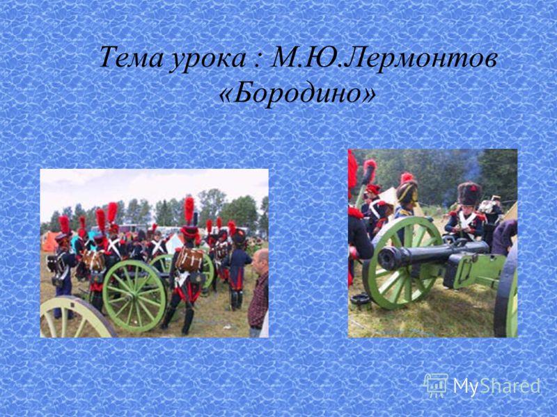 Тема урока : М.Ю.Лермонтов «Бородино»
