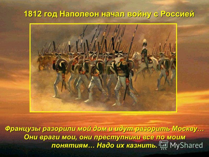 Французы разорили мой дом и идут разорить Москву… Они враги мои, они преступники все по моим понятиям… Надо их казнить. 1812 год Наполеон начал войну с Россией