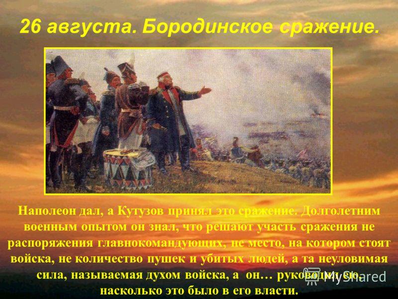 26 августа. Бородинское сражение. Наполеон дал, а Кутузов принял это сражение. Долголетним военным опытом он знал, что решают участь сражения не распоряжения главнокомандующих, не место, на котором стоят войска, не количество пушек и убитых людей, а