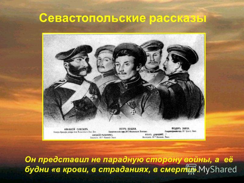 Он представил не парадную сторону войны, а её будни «в крови, в страданиях, в смерти». Севастопольские рассказы