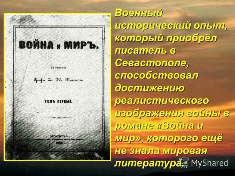 Военный исторический опыт, который приобрёл писатель в Севастополе, способствовал достижению реалистического изображения войны в романе «Война и мир», которого ещё не знала мировая литература.