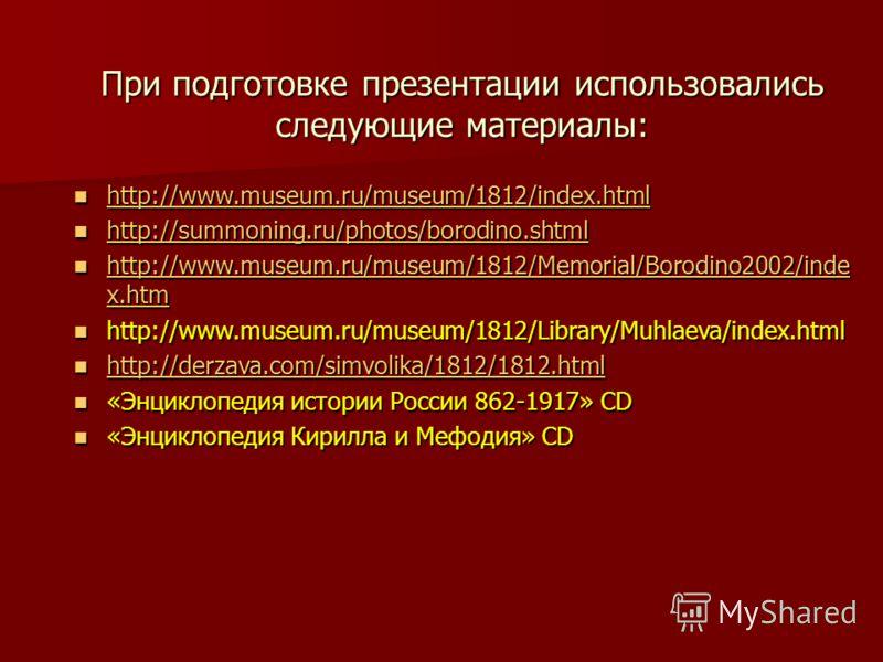 При подготовке презентации использовались следующие материалы: http://www.museum.ru/museum/1812/index.html http://www.museum.ru/museum/1812/index.html http://www.museum.ru/museum/1812/index.html http://summoning.ru/photos/borodino.shtml http://summon