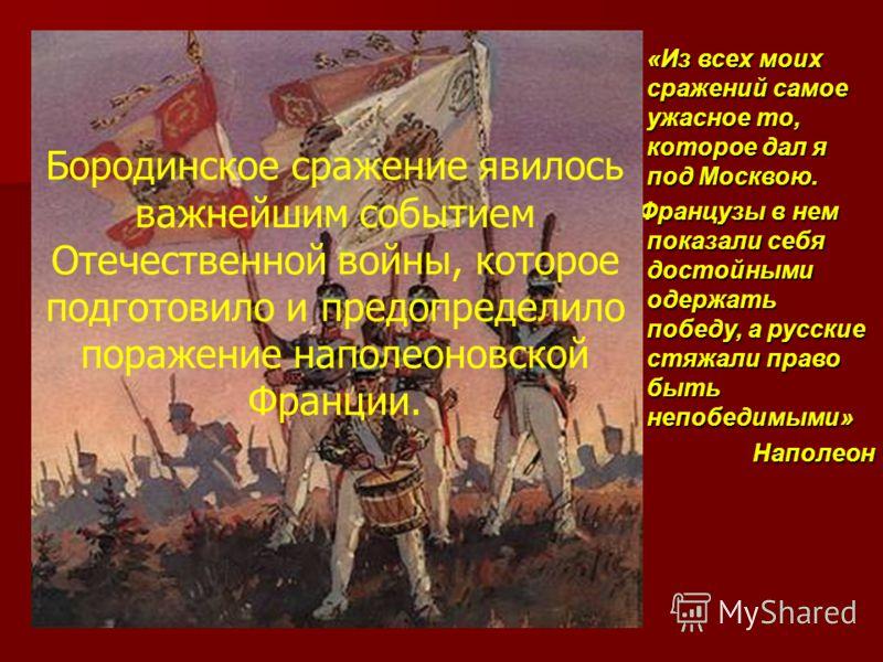«Из всех моих сражений самое ужасное то, которое дал я под Москвою. Французы в нем показали себя достойными одержать победу, а русские стяжали право быть непобедимыми» Наполеон Бородинское сражение явилось важнейшим событием Отечественной войны, кото