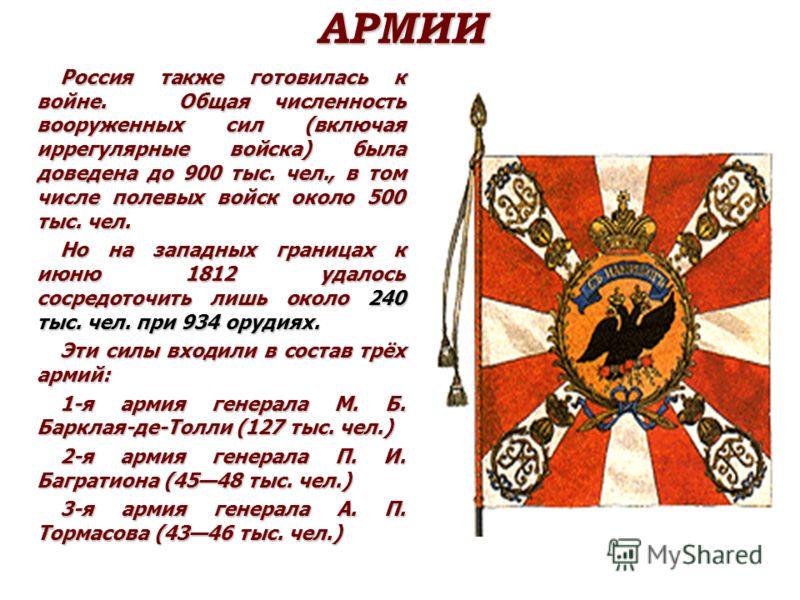 АРМИИ Россия также готовилась к войне. Общая численность вооруженных сил (включая иррегулярные войска) была доведена до 900 тыс. чел., в том числе полевых войск около 500 тыс. чел. Но на западных границах к июню 1812 удалось сосредоточить лишь около