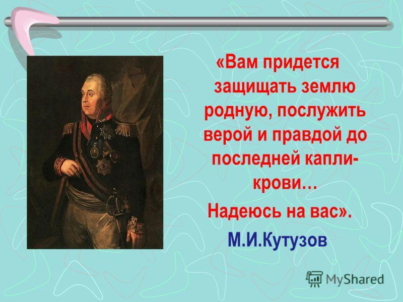 «Вам придется защищать землю родную, послужить верой и правдой до последней капли- крови… Надеюсь на вас». М.И.Кутузов