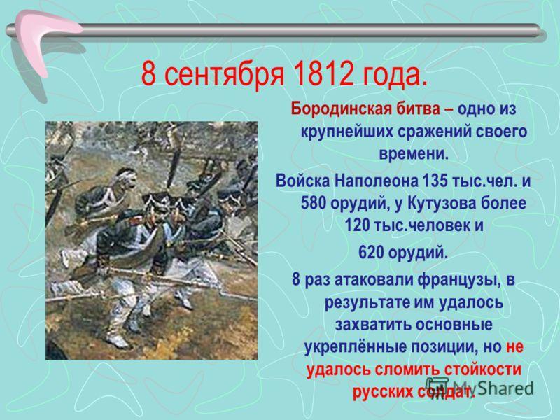 8 сентября 1812 года. Бородинская битва – одно из крупнейших сражений своего времени. Войска Наполеона 135 тыс.чел. и 580 орудий, у Кутузова более 120 тыс.человек и 620 орудий. 8 раз атаковали французы, в результате им удалось захватить основные укре
