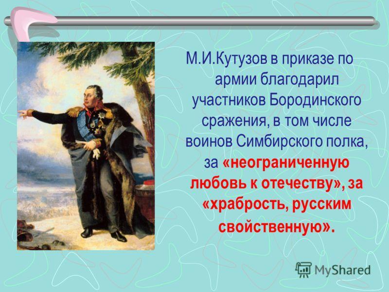 М.И.Кутузов в приказе по армии благодарил участников Бородинского сражения, в том числе воинов Симбирского полка, за «неограниченную любовь к отечеству», за «храбрость, русским свойственную ».