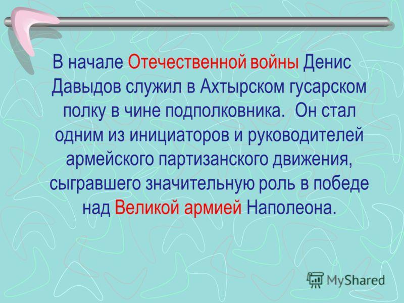 В начале Отечественной войны Денис Давыдов служил в Ахтырском гусарском полку в чине подполковника. Он стал одним из инициаторов и руководителей армейского партизанского движения, сыгравшего значительную роль в победе над Великой армией Наполеона.
